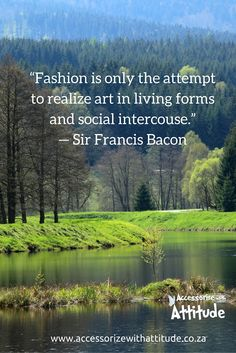 """""""Fashion is only the attempt to realize art in living forms and social intercouse."""" — Sir Francis Bacon"""