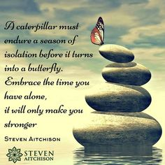 A caterpillar must endure a season of isolation before it turns into a butterfly. Embrace the time you have alone, it will only make you stronger.