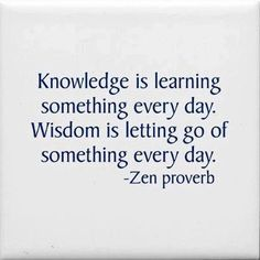 Knowledge is learning something every day. Wisdom is letting go of something every day. Zen proverb #quote