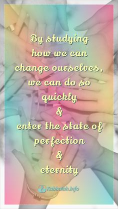 By studying how we can change ourselves, we can do so quickly & enter the state of perfection & eternity. #quote #wisdomquote #quoteskabbalahinfo  | Get started with #LIVE Kabbalah course => http://www.kabbalah.info/bb/kr/?utm_source=pinterest&utm_medium=link&utm_campaign=krgeneral