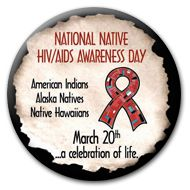March 20 is National Native HIV/AIDS Awareness Day check out http://www.nnhaad.org/ for more information