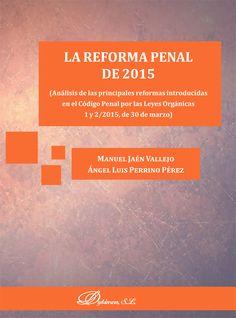 La Reforma Penal de 2015 : análisis de las principales reformas introducidas en el Código Penal por las Leyes Orgánicas 1 y 2/2015, de 30 de marzo / Manuel Jaén Vallejo, Ángel Luis Perrino Pérez