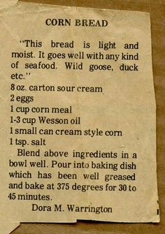 Cornbread South Carolina Style 2 cups Corn Meal 2 T baking powder 1 teaspoon soda 1 cup sour milk or buttermilk 3 eggs (beaten) Cup wesson oil. 1 Cup Sour Cream (commercial) Mix together add milk to right consistency Old Recipes, Vintage Recipes, Cooking Recipes, Recipies, Retro Recipes, Kitchen Recipes, Cooking Tips, Old Fashioned Recipes, Bread Rolls