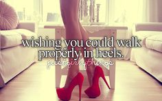 Wishing you could walk properly in heels.
