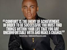 """Comfort is the enemy of achievement. In order to be successful you must find things within your life that you are uncomfortable with and make a change."" - Farrah Gray."
