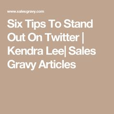 Six Tips To Stand Out On Twitter   Kendra Lee  Sales Gravy Articles