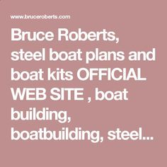 Bruce Roberts, steel boat plans and boat kits OFFICIAL WEB SITE , boat building, boatbuilding, steel boat kits, boat kits