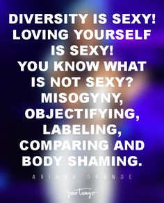 Diversity is sexy! Loving yourself is sexy! You know what is NOT sexy? Misogyny, objectifying, labeling, comparing and body shaming. — Ariana Grande
