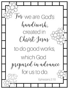 For we are God's handiwork, created in Christ Jesus to do good works, which God prepared in advance for us to do. Ephesians You may want to print this scripture coloring page while you contemplate the purposes God has prepared for you. Bible Coloring Pages, Free Printable Coloring Pages, Bible Quotes, Bible Verses, Scripture Crafts, Scripture Study, Ephesians 2 10, Bible Doodling, Reading