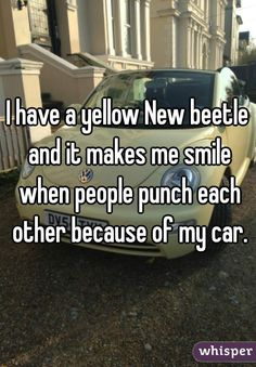 I have a yellow New beetle and it makes me smile when people punch each other because of my car.