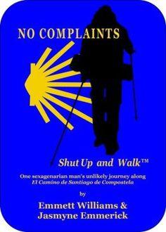 """No Complaints - Shut Up and Walk: One Sexagenarian Man's Unlikely Journey Along El Camino de Santiago"" by Emmett Williams and Jasmyne Emmerick"