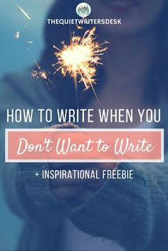 The Quiet Writers' Desk: How to Write When You Don't Want To Write + INSPIRATIONAL FREEBIE