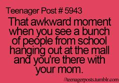 That awkward moment when you see a bunch of people from school hanging out at the mall and you're there with your mom.