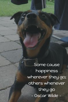 """Some cause happiness wherever they go; others whenever they go."" Oscar Wilde"