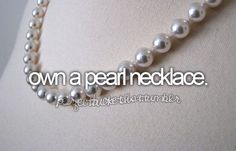 Own a pearl necklace -Check!