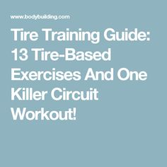 Tire Training Guide: 13 Tire-Based Exercises And One Killer Circuit Workout!