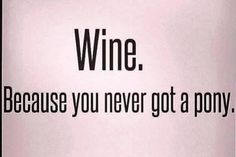 Could be, but I never really wanted a pony.  What about you? Wine Quotes | BarrelartNapaValley.etsy.com #WineQuotes
