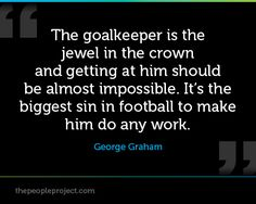 The goalkeeper is the jewel in the crown and getting at him should be almost impossible. It's the biggest sin in football to make him do any work. - George Graham