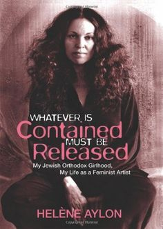Whatever Is Contained Must Be Released: My Jewish Orthodox Girlhood, My Life as a Feminist Artist (Jewish Women Writers) by Helène Aylon. Save 35 Off!. $19.57. Series - Jewish Women Writers. Publication: May 15, 2012. Publisher: The Feminist Press at CUNY (May 15, 2012)