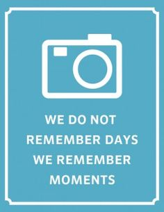 Capture the memories before they are lost...there is no such thing as taking too many pictures.