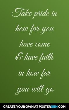 Take pride in how far you have come & have faith in how far you will go