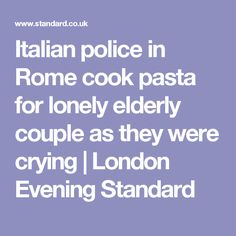 Italian police in Rome cook pasta for lonely elderly couple as they were crying | London Evening Standard