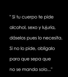 If your body asks for lust, alcohol and sex give them to him because he needs them. If he does not ask, then force him to get them so he knows he does not command himself! Funny Spanish Memes, Spanish Quotes, Me Quotes, Funny Quotes, Frases Humor, Hilario, Good Jokes, You Funny, Just For Laughs
