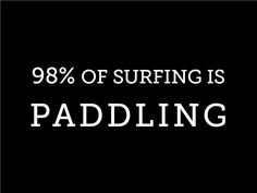 98% of surfing. It's true! But it's worth that perfect wave :)