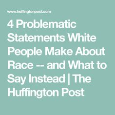 4 Problematic Statements White People Make About Race -- and What to Say Instead | The Huffington Post