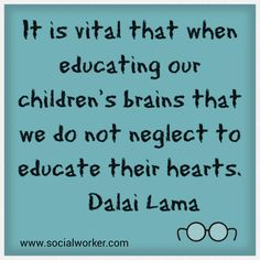 It is vital that when educating our children's brains that we do not neglect to educate their hearts. ~ Dalai Lama ♥♥♥