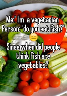 """""""Me:"""" I'm a vegetarian"""" Person: """"do you eat fish?"""" Since when did people think fish are vegetables?"""""""