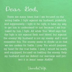 Prayer: Preparing For Battle --- Dear God, There are many times that I am focused on the wrong battle. I fight against my husband, pridefully and aggressively. I fight to be right, to have my way, to get him to understand or just because I am frustrated by him. I fight. All while Your Wo… Read More Here https://unveiledwife.com/prayer-preparing-for-battle/