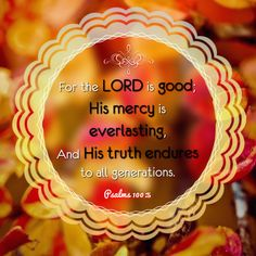 """""""For the LORD is good; His mercy is everlasting, And His truth endures to all generations."""" Psalms 100:5 NKJV"""