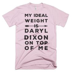 My ideal weight is Daryl Dixon on top of me, under me and you know everywhere else. This is the perfect tee for those who love the crossbow wielding, zombie killing, bad ass that has a heart of gold.