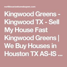 Kingwood Greens - Kingwood TX - Sell My House Fast Kingwood Greens | We Buy Houses in Houston TX AS-IS - Fast Cash for Houston Homes | North Houston Home Buyers