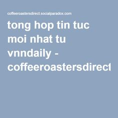 tong hop tin tuc moi nhat tu vnndaily - coffeeroastersdirect
