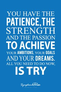 You have the patience, the strength and the passion to achieve your ambitions, your goals, and your dreams. All you need to do now, is try!