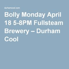 Bolly Monday April 18 5-8PM Fullsteam Brewery – Durham Cool