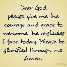 Dear God please give me the courage and grace to overcome the obstacles I face today. Please be glorified through me.  Amen