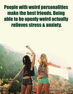 People with weird personalities make the best friends. Being able to openly weird actually relieves stress & anxiety.