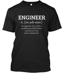 Engineer N. [En Juh Neer] An Organism Who Solves A Problem You Didn't Know You Had In A Way Don't Understand. Black T-Shirt Front