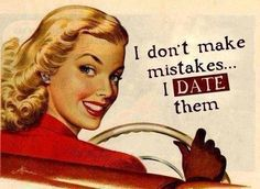 I didn't make mistakes ... I dated them !