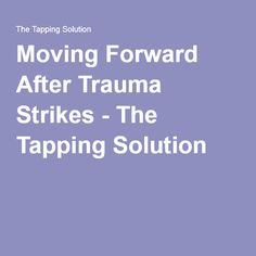 Moving Forward After Trauma Strikes - The Tapping Solution
