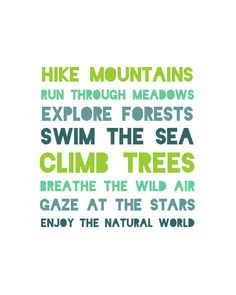Hike mountains. Run through meadows. Explore forests. Swim the sea. Climb trees. Breathe the wild air. Gaze at the stars. Enjoy the natural world.