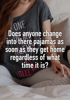 Does anyone change into there pajamas as soon as they get home regardless of what time it is?