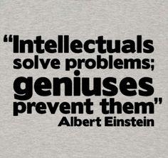 Intellectuals solve problems, geniuses prevent them