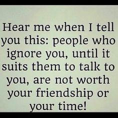 Hear me when I tell you this people who ignore you until it suits them to talk to you are not worth your friendship or your time ~ Single love