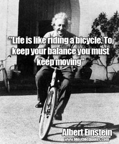 """""""Life is like riding a bicycle. To keep your balance you must keep moving.""""  Albert Einstein"""