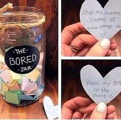 Bored Jar! Get a mason jar (or any jar you have) get some chalk board paint or stickers, write what you want on the chalk broad and cut up a bunch of hearts with ideas to do when your bored
