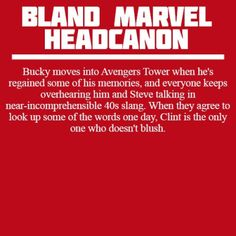 Bucky moves into Avengers Tower when he's regained some of his memories, and everyone keeps overhearing him and Steve talking in near-incomprehensible 40s slang. When they agree to look up some of the words one day, Clint is the only one who doesn't blush.